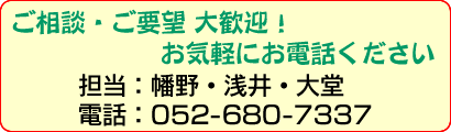 ご相談・ご要望 大歓迎! お気軽にお電話ください 担当:幡野・浅井・大堂 電話:052-680-7337